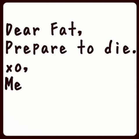 Dear Fat, Prepare to die!!